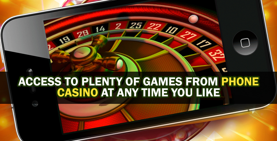Access To Plenty Of Games From Phone Casino At Any Time You Like