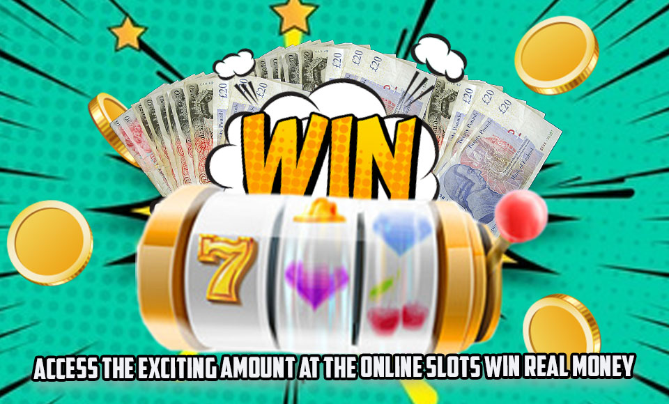 Access the Exciting Amount at the Online Slots Win Real Money