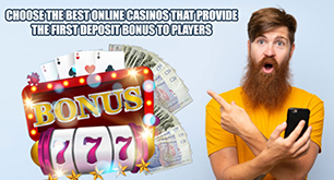 Choose The Best Online Casinos That Provide The First Deposit Bonus To Players