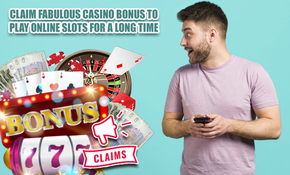 Claim Fabulous Casino Bonus To Play Online Slots For a Long Time