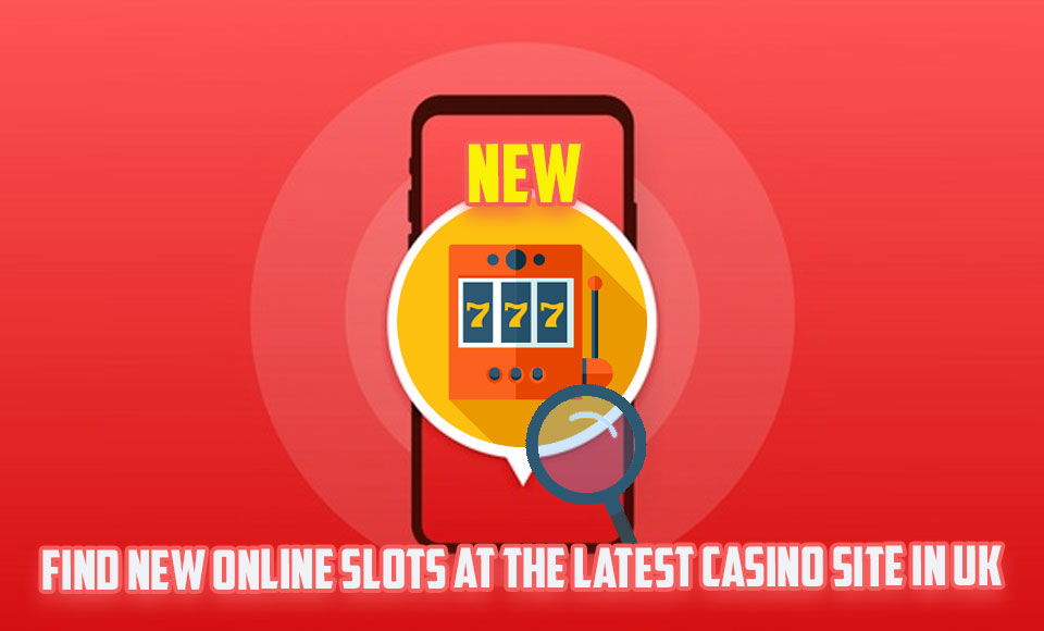 Find New Online Slots At The Latest Casino Site In UK