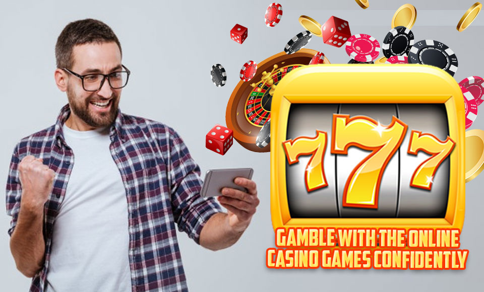 Gamble with the Online Casino Games Confidently