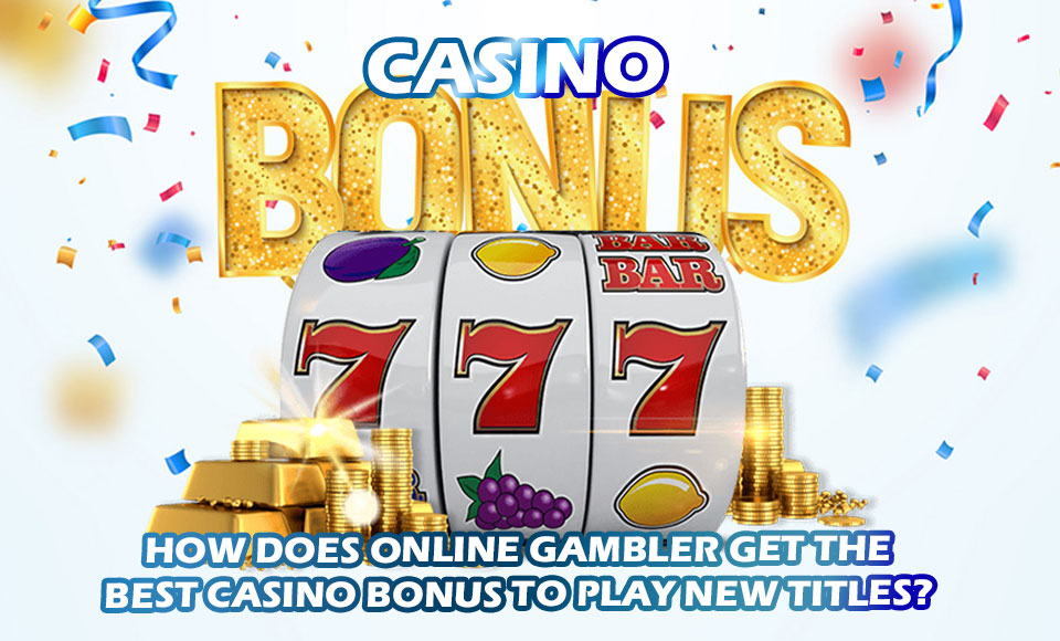How Does Online Gambler Get The Best Casino Bonus To Play New Titles?