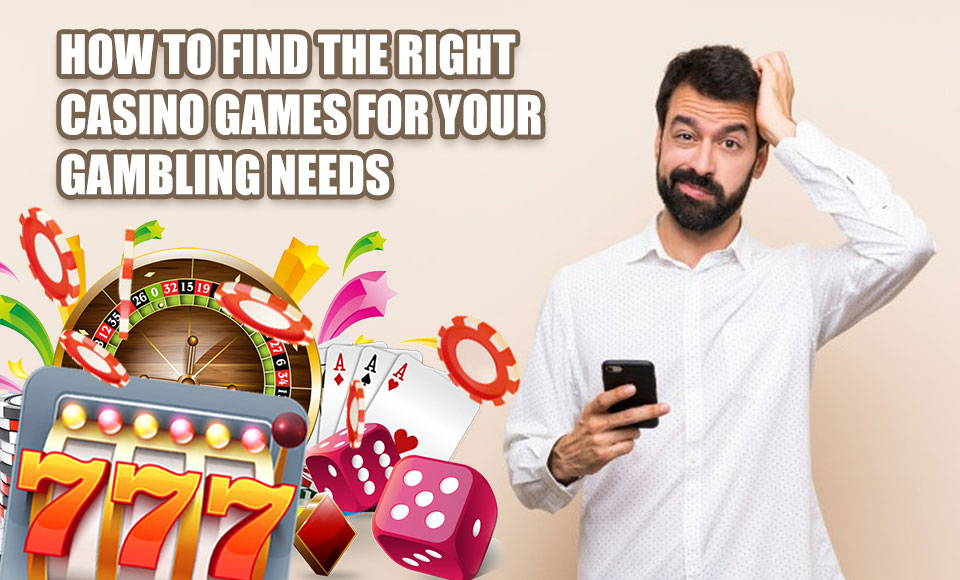 How To Find The Right Casino Games For Your Gambling Needs