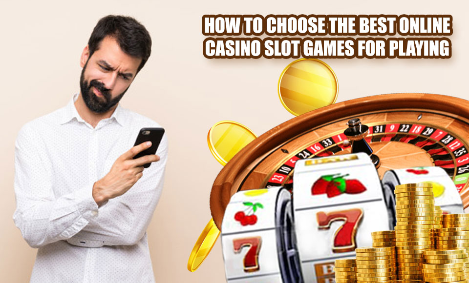 How to choose the best online casino slot games for playing