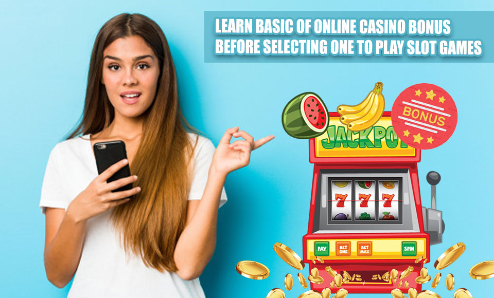 Learn Basic Of Online Casino Bonus Before Selecting One To Play Slot Games