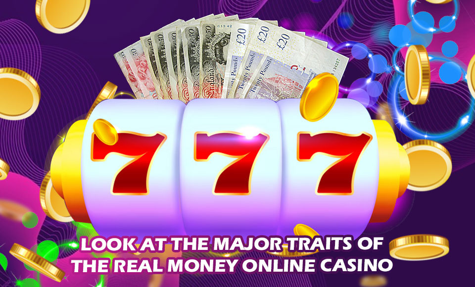 Look At the Major Traits of the Real Money Online Casino