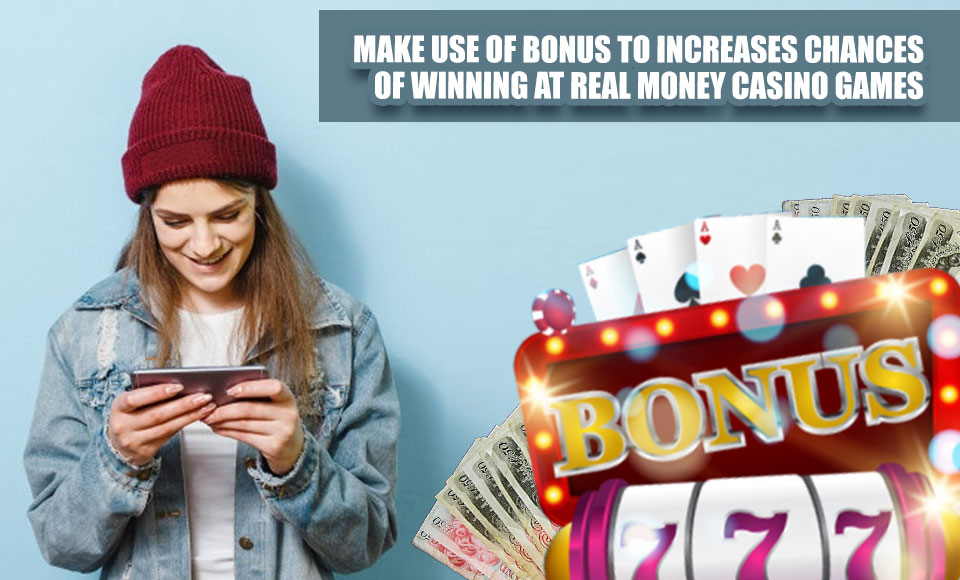 Make Use Of Bonus To Increases Chances Of Winning At Real Money Casino Games