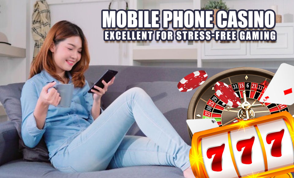 Mobile Phone Casino – Excellent for Stress-Free Gaming