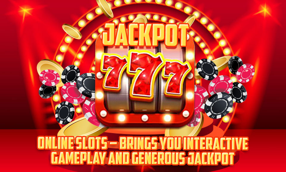 Online Slots – Brings You Interactive Gameplay and Generous Jackpot