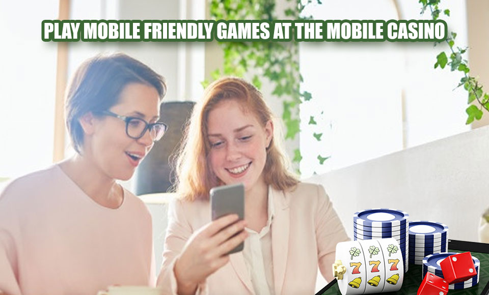 Play Mobile Friendly Games at the Mobile Casino