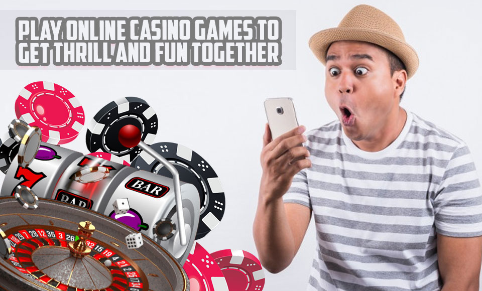 Play Online Casino Games to Get Thrill and Fun Together