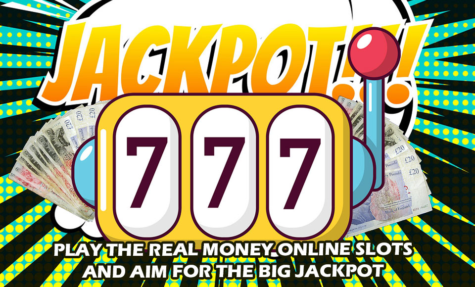 Play The Real Money Online Slots And Aim For The Big Jackpot