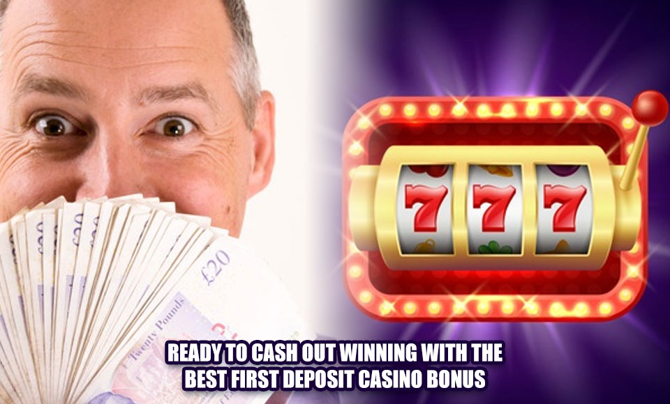 Ready to Cash Out Winning with the Best First Deposit Casino Bonus