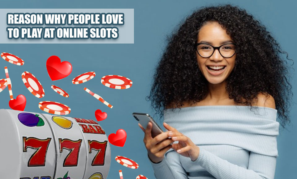 Reason Why People Love To Play At Online Slots