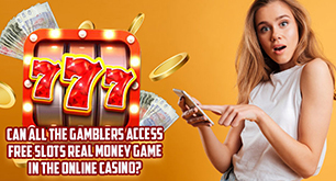 Can All The Gamblers Access Free Slots Real Money Game In The Online Casino?