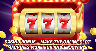 Casino Bonus – Make The Online Slot Machines More Fun And Enjoyable
