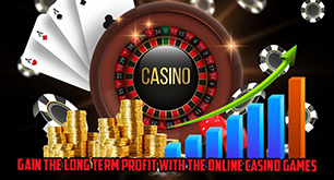 Gain the Long Term Profit with the Online Casino Games