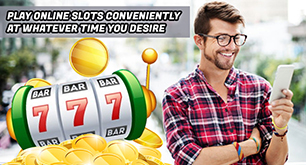 Play Online Slots Conveniently At Whatever Time You Desire