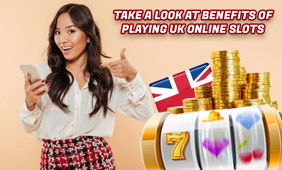 Take A Look At Benefits Of Playing UK Online Slots