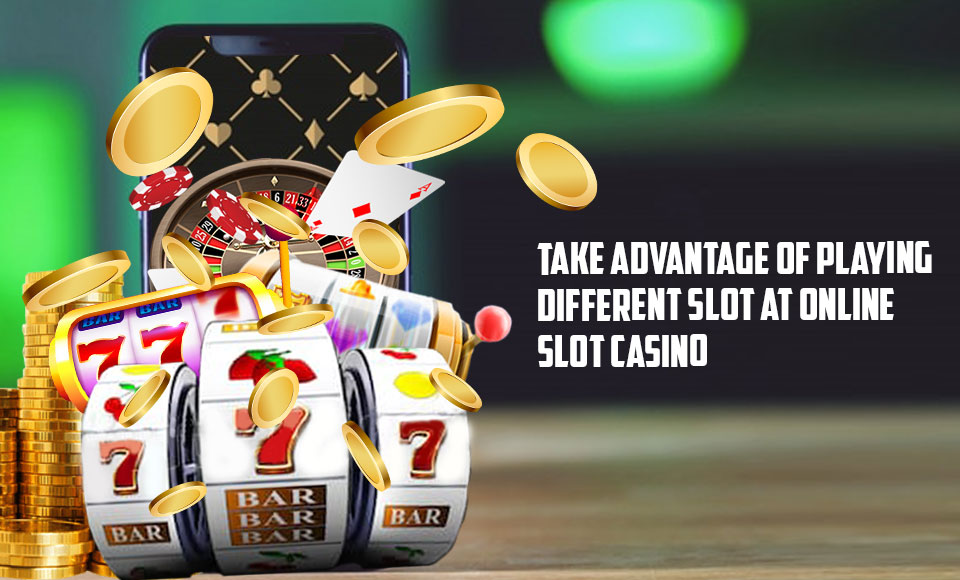 Take Advantage of Playing Different Slot at Online Slot Casino