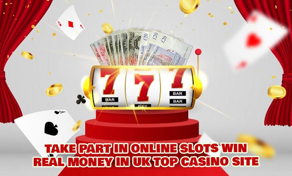 Take Part In Online Slots Win Real Money In UK Top Casino Site