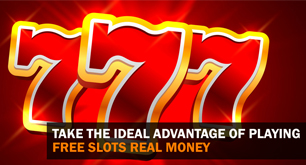 Take the Ideal Advantage of Playing Free Slots Real Money