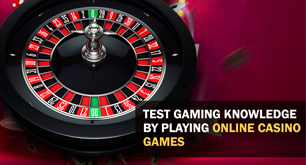 Test Gaming Knowledge by Playing Online Casino Games