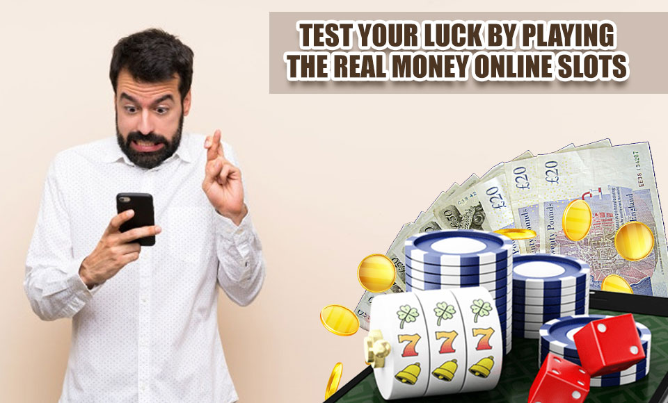 Test Your Luck by Playing the Real Money Online Slots