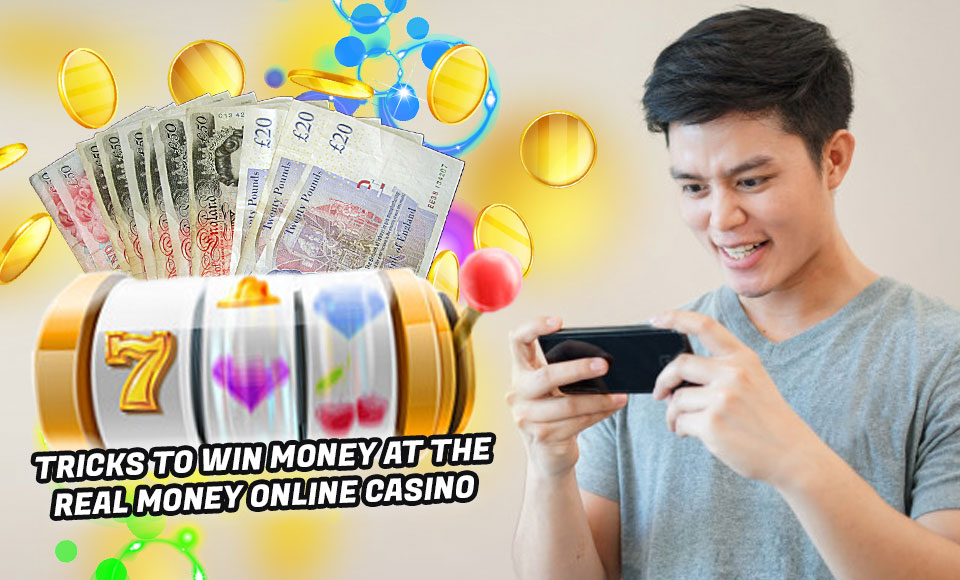 Tricks to Win Money at the Real Money Online Casino
