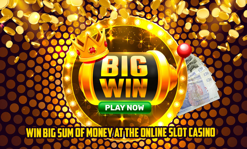 Win Big Sum of Money at the Online Slot Casino