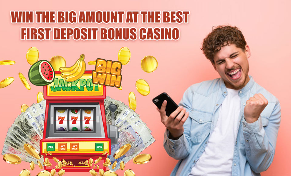 Win the Big Amount at the Best First Deposit Bonus Casino